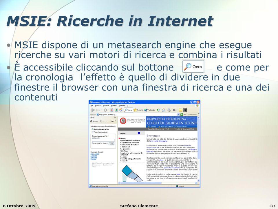 6 Ottobre 2005Stefano Clemente33 MSIE: Ricerche in Internet MSIE dispone di un metasearch engine che esegue ricerche su vari motori di ricerca e combina i risultati È accessibile cliccando sul bottone e come per la cronologia l'effetto è quello di dividere in due finestre il browser con una finestra di ricerca e una dei contenuti