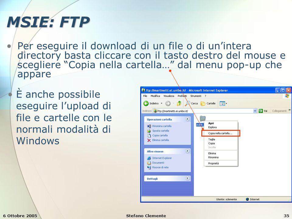 6 Ottobre 2005Stefano Clemente35 MSIE: FTP Per eseguire il download di un file o di un'intera directory basta cliccare con il tasto destro del mouse e scegliere Copia nella cartella… dal menu pop-up che appare È anche possibile eseguire l'upload di file e cartelle con le normali modalità di Windows