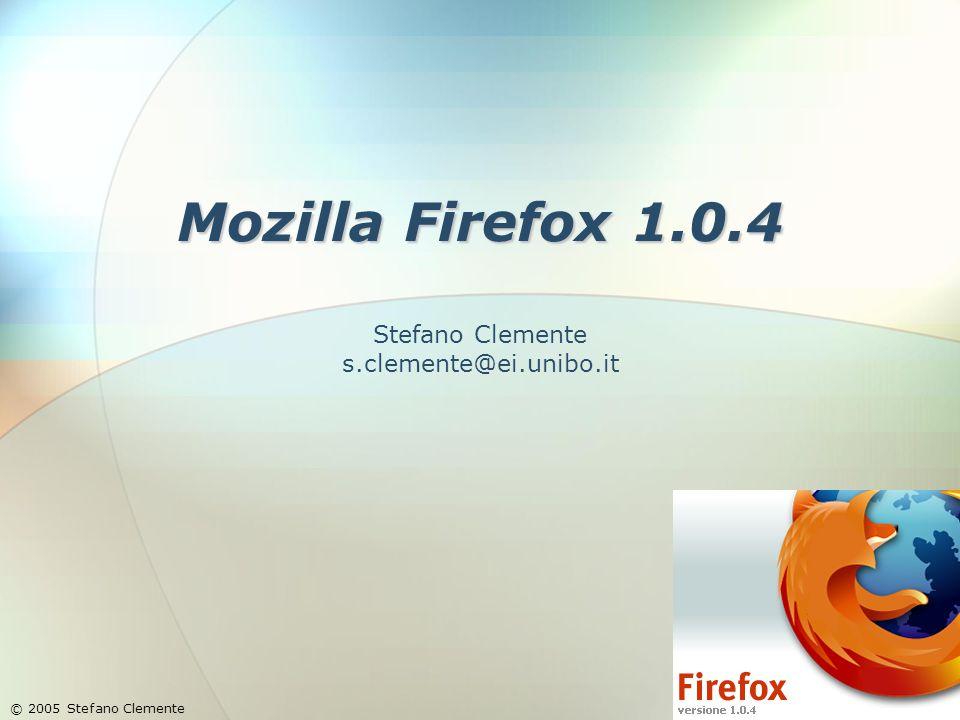 Mozilla Firefox 1.0.4 Stefano Clemente s.clemente@ei.unibo.it © 2005 Stefano Clemente