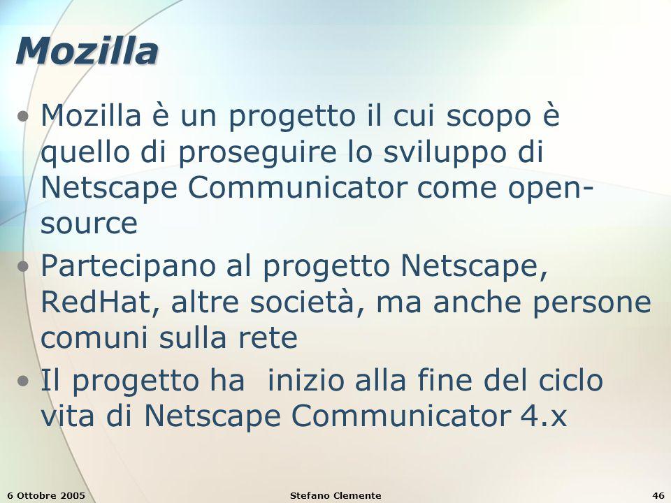 6 Ottobre 2005Stefano Clemente46 Mozilla Mozilla è un progetto il cui scopo è quello di proseguire lo sviluppo di Netscape Communicator come open- source Partecipano al progetto Netscape, RedHat, altre società, ma anche persone comuni sulla rete Il progetto ha inizio alla fine del ciclo vita di Netscape Communicator 4.x