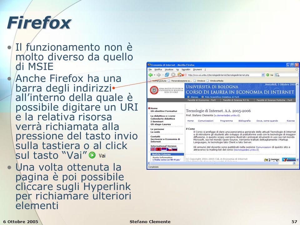 6 Ottobre 2005Stefano Clemente57 Firefox Il funzionamento non è molto diverso da quello di MSIE Anche Firefox ha una barra degli indirizzi all'interno della quale è possibile digitare un URI e la relativa risorsa verrà richiamata alla pressione del tasto invio sulla tastiera o al click sul tasto Vai Una volta ottenuta la pagina è poi possibile cliccare sugli Hyperlink per richiamare ulteriori elementi