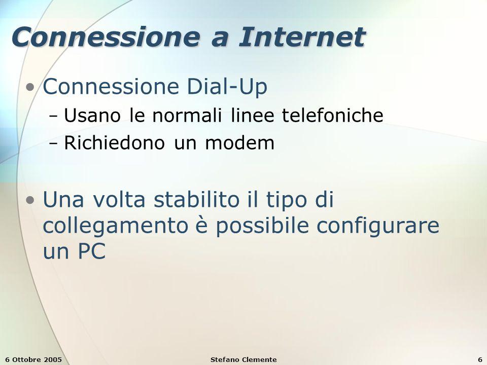 6 Ottobre 2005Stefano Clemente6 Connessione a Internet Connessione Dial-Up − Usano le normali linee telefoniche − Richiedono un modem Una volta stabilito il tipo di collegamento è possibile configurare un PC