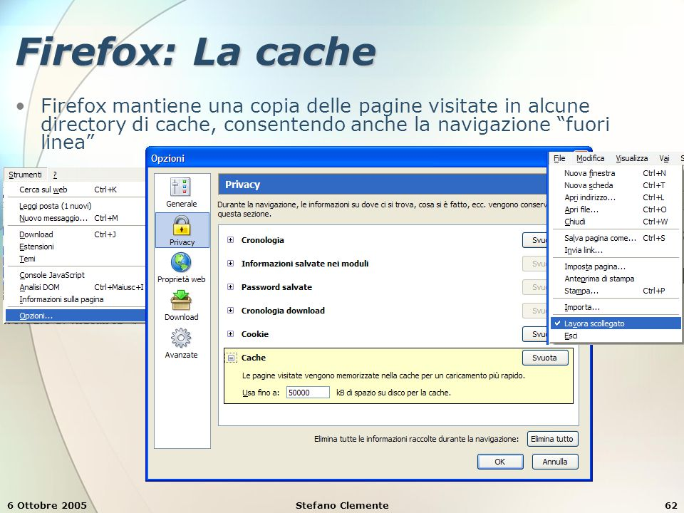 6 Ottobre 2005Stefano Clemente62 Firefox: La cache Firefox mantiene una copia delle pagine visitate in alcune directory di cache, consentendo anche la navigazione fuori linea