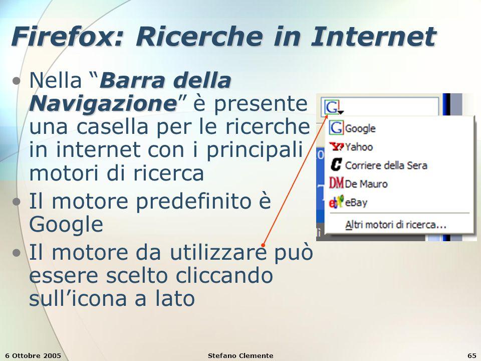 6 Ottobre 2005Stefano Clemente65 Firefox: Ricerche in Internet Barra della NavigazioneNella Barra della Navigazione è presente una casella per le ricerche in internet con i principali motori di ricerca Il motore predefinito è Google Il motore da utilizzare può essere scelto cliccando sull'icona a lato