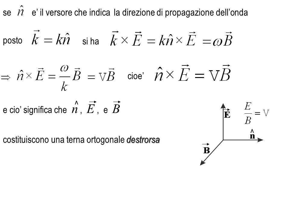 posto e cio' significa che n, E, e B ^ ^ see' il versore che indica si ha cioe' destrorsa costituiscono una terna ortogonale destrorsa la direzione di propagazione dell'onda