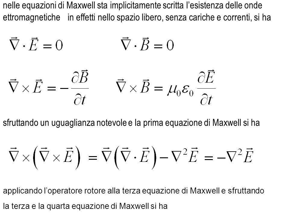 nelle equazioni di Maxwell sta implicitamente scritta l'esistenza delle onde in effetti nello spazio libero, senza cariche e correnti, si ha applicando l'operatore rotore alla terza equazione di Maxwell e sfruttando sfruttando un uguaglianza notevole ettromagnetiche la terza e la quarta equazione di Maxwell si ha e la prima equazione di Maxwell si ha