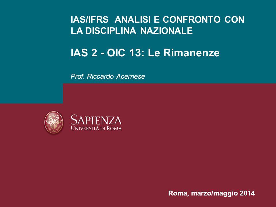Prof. Riccardo Acernese IAS/IFRS ANALISI E CONFRONTO CON LA DISCIPLINA NAZIONALE IAS 2 - OIC 13: Le Rimanenze Roma, marzo/maggio 2014