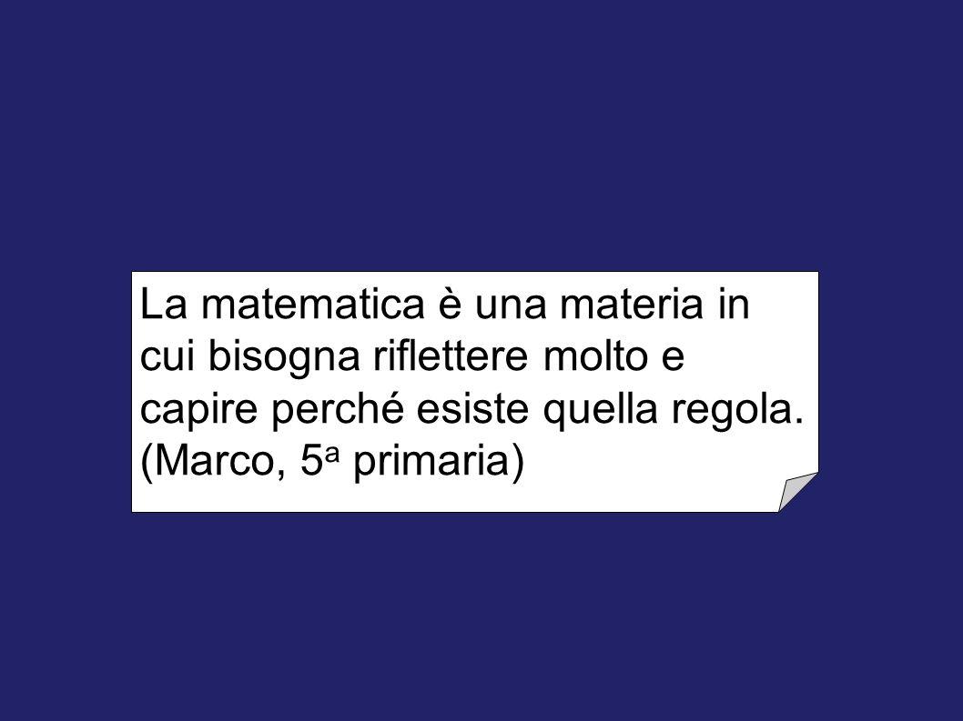 La matematica è una materia in cui bisogna riflettere molto e capire perché esiste quella regola. (Marco, 5 a primaria)