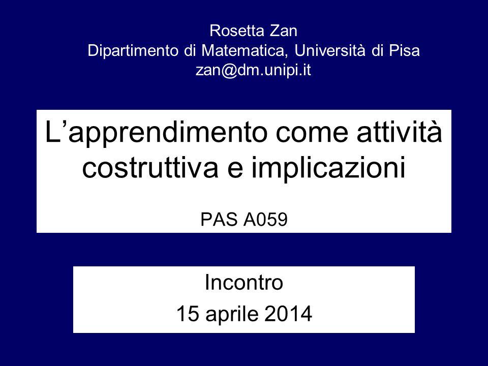 L'apprendimento come attività costruttiva e implicazioni PAS A059 Incontro 15 aprile 2014 Rosetta Zan Dipartimento di Matematica, Università di Pisa zan@dm.unipi.it