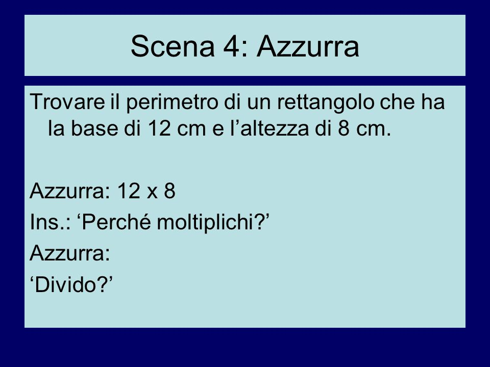 Scena 4: Azzurra Trovare il perimetro di un rettangolo che ha la base di 12 cm e l'altezza di 8 cm.