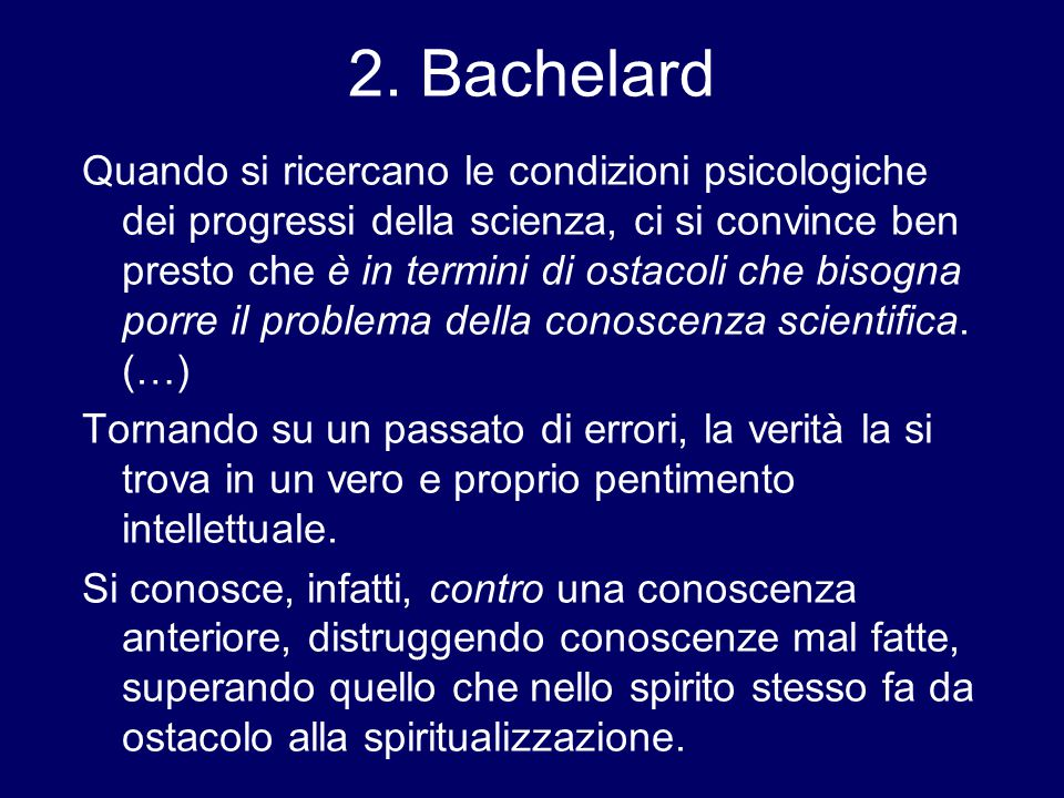 2. Bachelard Quando si ricercano le condizioni psicologiche dei progressi della scienza, ci si convince ben presto che è in termini di ostacoli che bi
