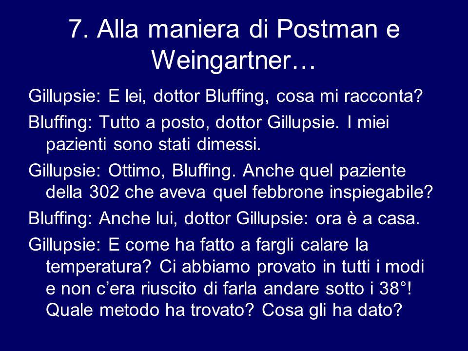 7.Alla maniera di Postman e Weingartner… Gillupsie: E lei, dottor Bluffing, cosa mi racconta.