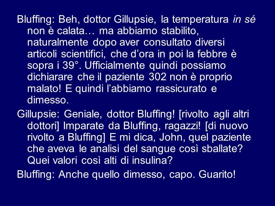 Bluffing: Beh, dottor Gillupsie, la temperatura in sé non è calata… ma abbiamo stabilito, naturalmente dopo aver consultato diversi articoli scientifici, che d'ora in poi la febbre è sopra i 39°.