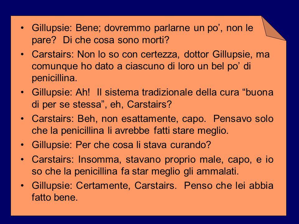 Gillupsie: Bene; dovremmo parlarne un po', non le pare? Di che cosa sono morti? Carstairs: Non lo so con certezza, dottor Gillupsie, ma comunque ho da