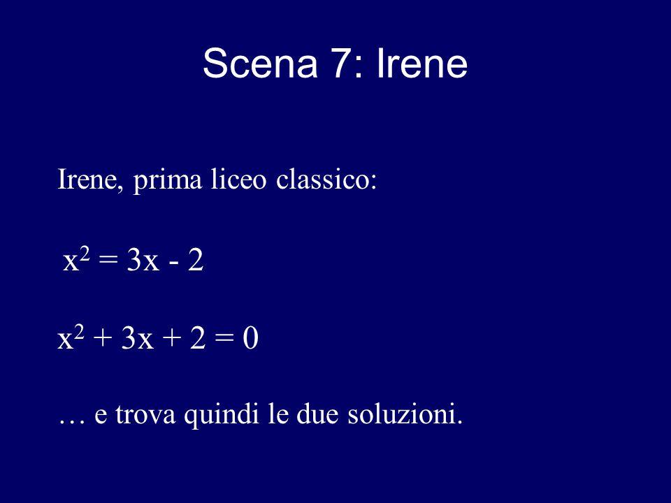 Scena 7: Irene Irene, prima liceo classico: x 2 = 3x - 2 x 2 + 3x + 2 = 0 … e trova quindi le due soluzioni.