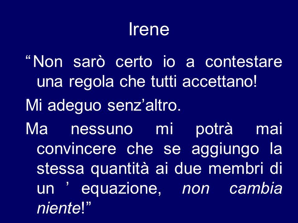 """Irene """"Non sarò certo io a contestare una regola che tutti accettano! Mi adeguo senz'altro. Ma nessuno mi potrà mai convincere che se aggiungo la stes"""
