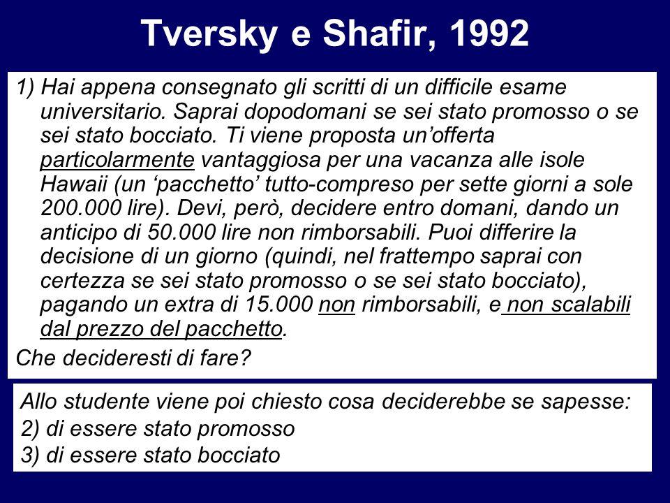 Tversky e Shafir, 1992 1) Hai appena consegnato gli scritti di un difficile esame universitario. Saprai dopodomani se sei stato promosso o se sei stat