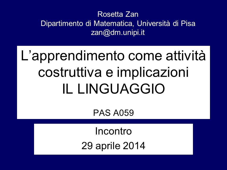 L'apprendimento come attività costruttiva e implicazioni IL LINGUAGGIO PAS A059 Incontro 29 aprile 2014 Rosetta Zan Dipartimento di Matematica, Univer