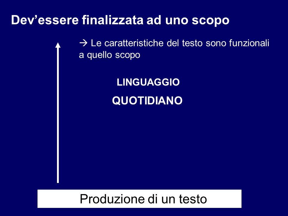 LINGUAGGIO QUOTIDIANO Dev'essere finalizzata ad uno scopo  Le caratteristiche del testo sono funzionali a quello scopo Produzione di un testo