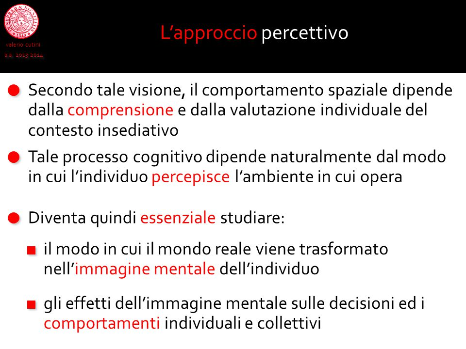 valerio cutini a.a. 2013-2014 L'approccio percettivo Secondo tale visione, il comportamento spaziale dipende dalla comprensione e dalla valutazione in