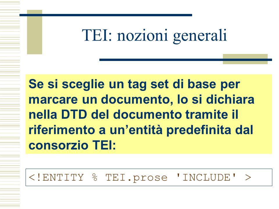 TEI: nozioni generali Se si sceglie un tag set di base per marcare un documento, lo si dichiara nella DTD del documento tramite il riferimento a un'entità predefinita dal consorzio TEI: