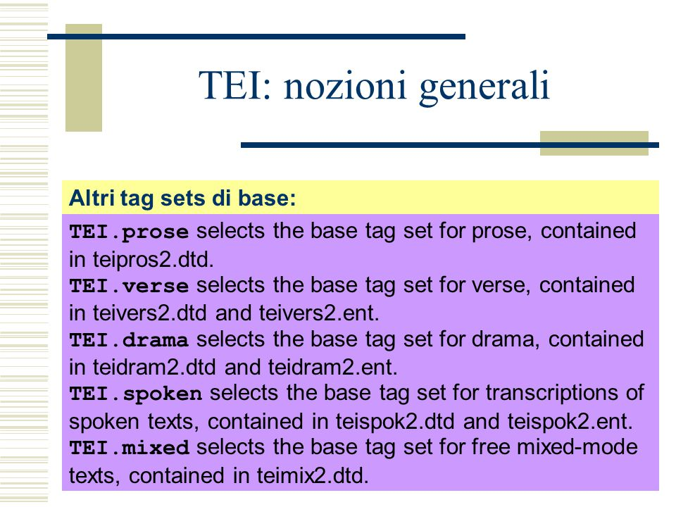 TEI: nozioni generali Altri tag sets di base: TEI.prose selects the base tag set for prose, contained in teipros2.dtd.