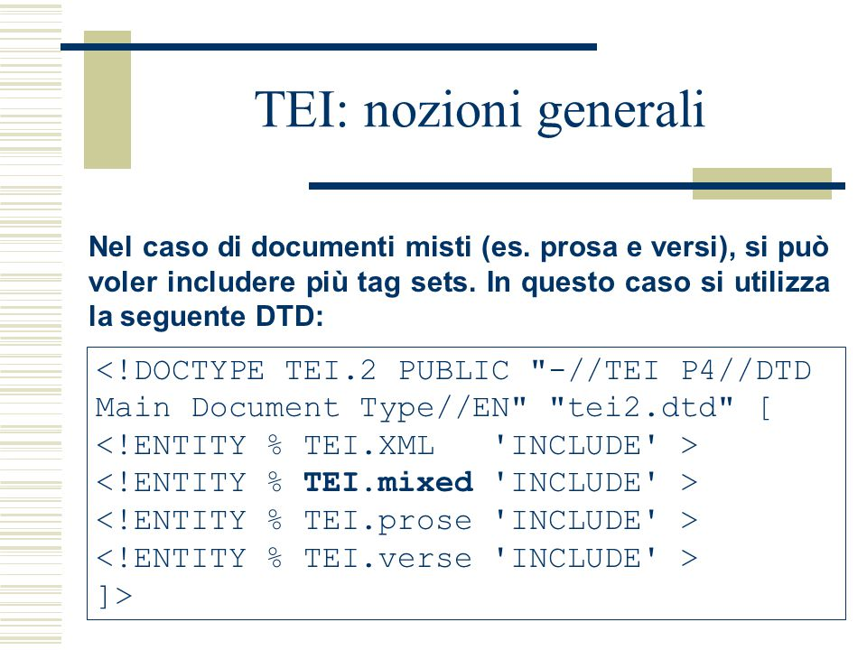 TEI: nozioni generali Nel caso di documenti misti (es. prosa e versi), si può voler includere più tag sets. In questo caso si utilizza la seguente DTD