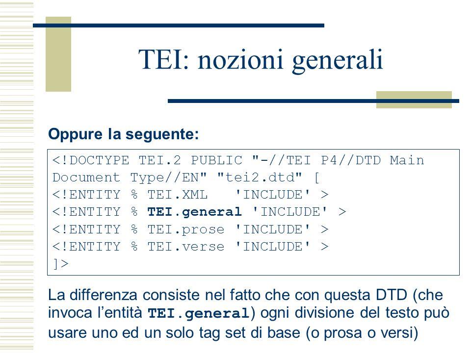 TEI: nozioni generali Oppure la seguente: <!DOCTYPE TEI.2 PUBLIC -//TEI P4//DTD Main Document Type//EN tei2.dtd [ ]> La differenza consiste nel fatto che con questa DTD (che invoca l'entità TEI.general ) ogni divisione del testo può usare uno ed un solo tag set di base (o prosa o versi)