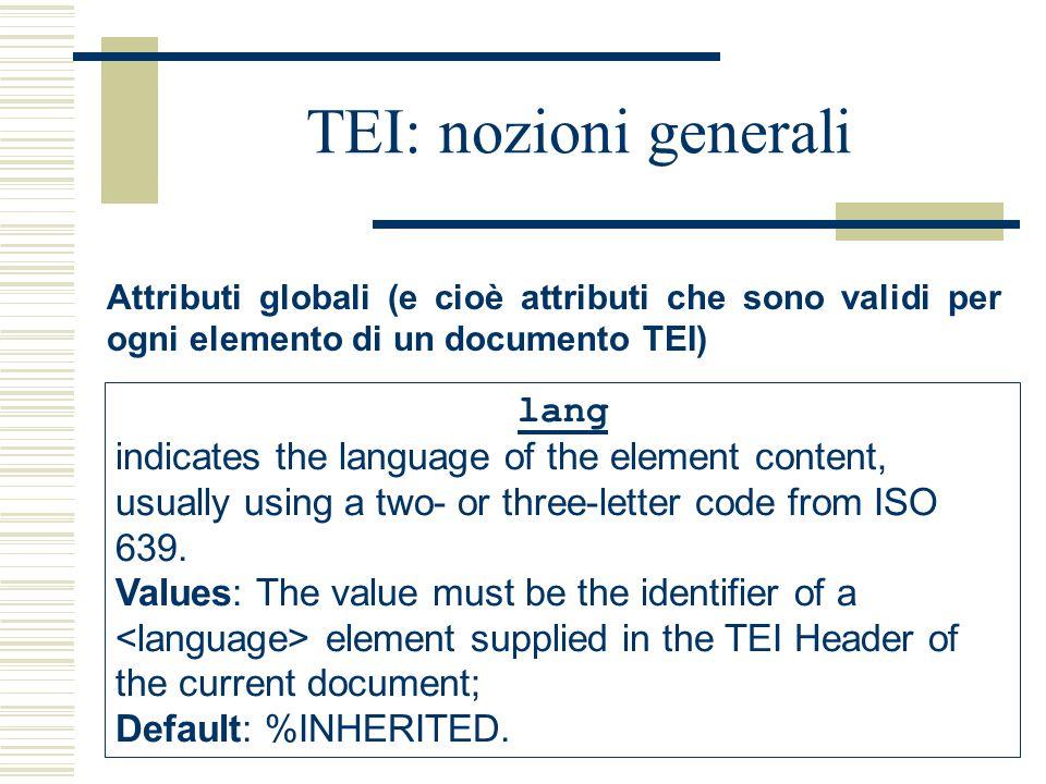 TEI: nozioni generali Attributi globali (e cioè attributi che sono validi per ogni elemento di un documento TEI) lang indicates the language of the element content, usually using a two- or three-letter code from ISO 639.