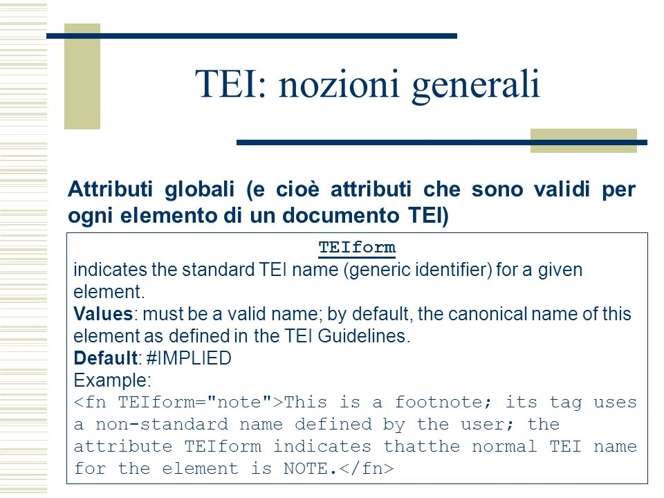 TEI: nozioni generali Attributi globali (e cioè attributi che sono validi per ogni elemento di un documento TEI) TEIform indicates the standard TEI name (generic identifier) for a given element.