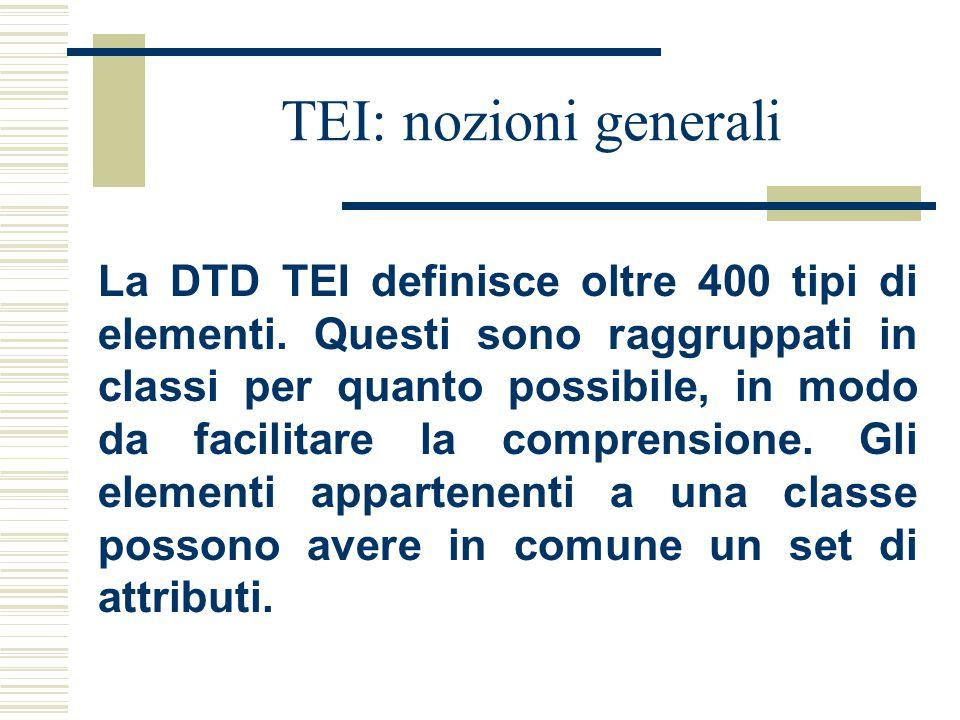 TEI: nozioni generali La DTD TEI definisce oltre 400 tipi di elementi. Questi sono raggruppati in classi per quanto possibile, in modo da facilitare l