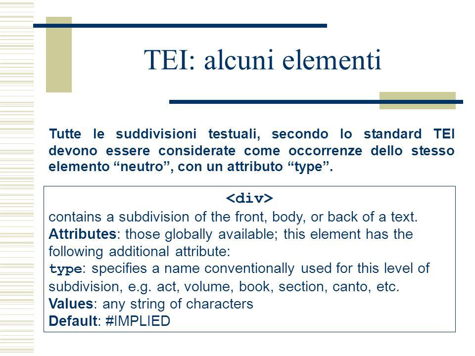 TEI: alcuni elementi Tutte le suddivisioni testuali, secondo lo standard TEI devono essere considerate come occorrenze dello stesso elemento neutro , con un attributo type .