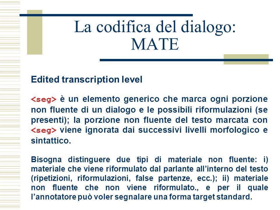 La codifica del dialogo: MATE Edited transcription level è un elemento generico che marca ogni porzione non fluente di un dialogo e le possibili riformulazioni (se presenti); la porzione non fluente del testo marcata con viene ignorata dai successivi livelli morfologico e sintattico.