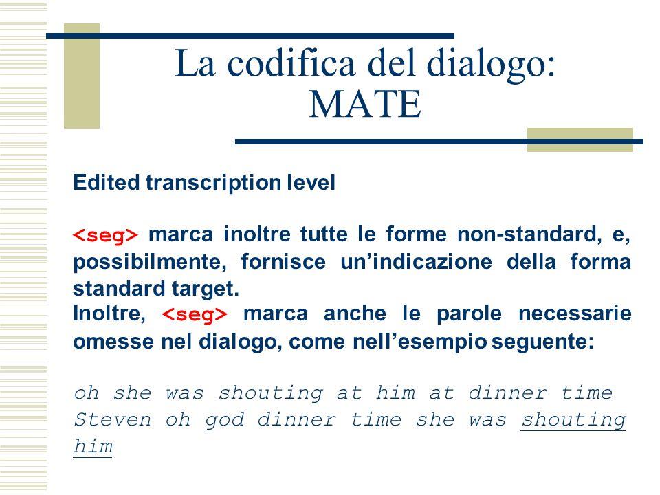 La codifica del dialogo: MATE Edited transcription level marca inoltre tutte le forme non-standard, e, possibilmente, fornisce un'indicazione della forma standard target.