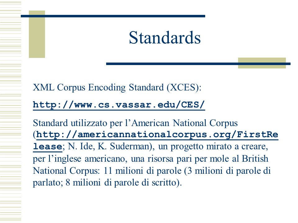 Standards XML Corpus Encoding Standard (XCES): http://www.cs.vassar.edu/CES/ Standard utilizzato per l'American National Corpus ( http://americannationalcorpus.org/FirstRe lease ; N.