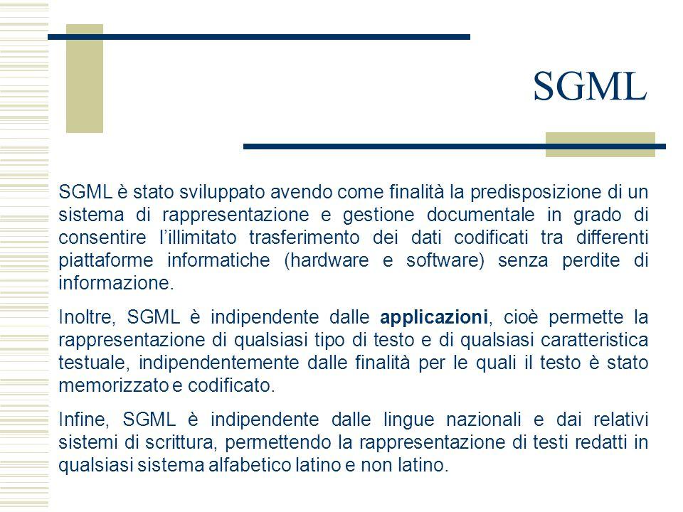 SGML SGML è stato sviluppato avendo come finalità la predisposizione di un sistema di rappresentazione e gestione documentale in grado di consentire l'illimitato trasferimento dei dati codificati tra differenti piattaforme informatiche (hardware e software) senza perdite di informazione.