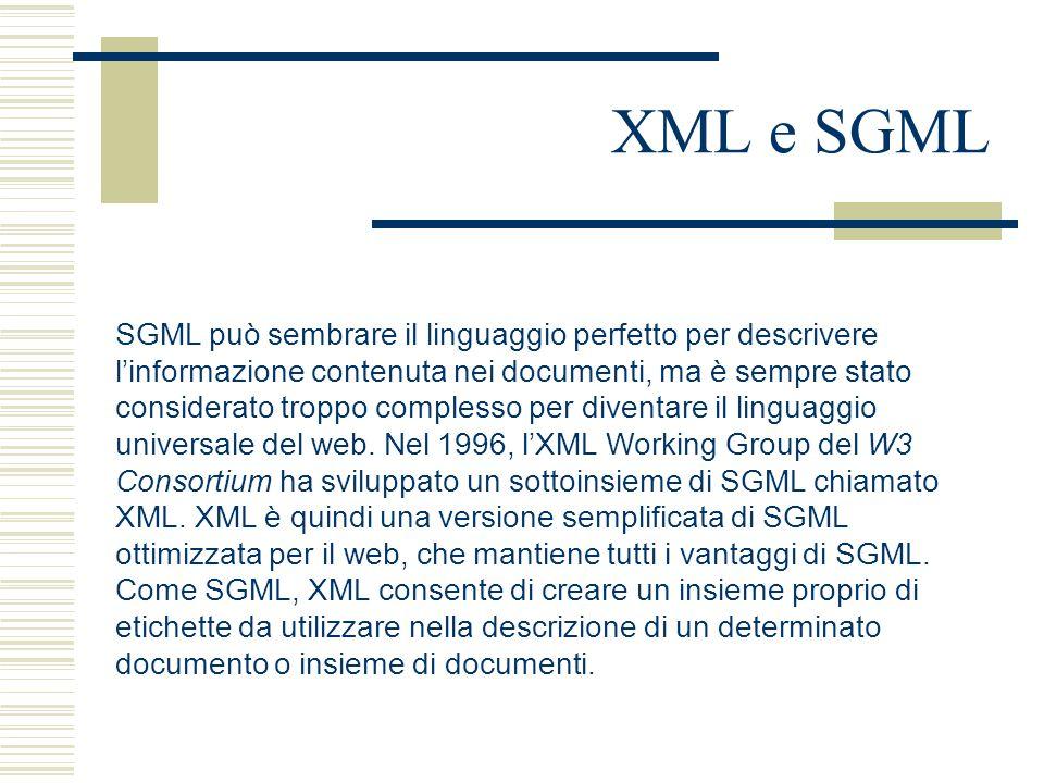 XML e SGML SGML può sembrare il linguaggio perfetto per descrivere l'informazione contenuta nei documenti, ma è sempre stato considerato troppo complesso per diventare il linguaggio universale del web.
