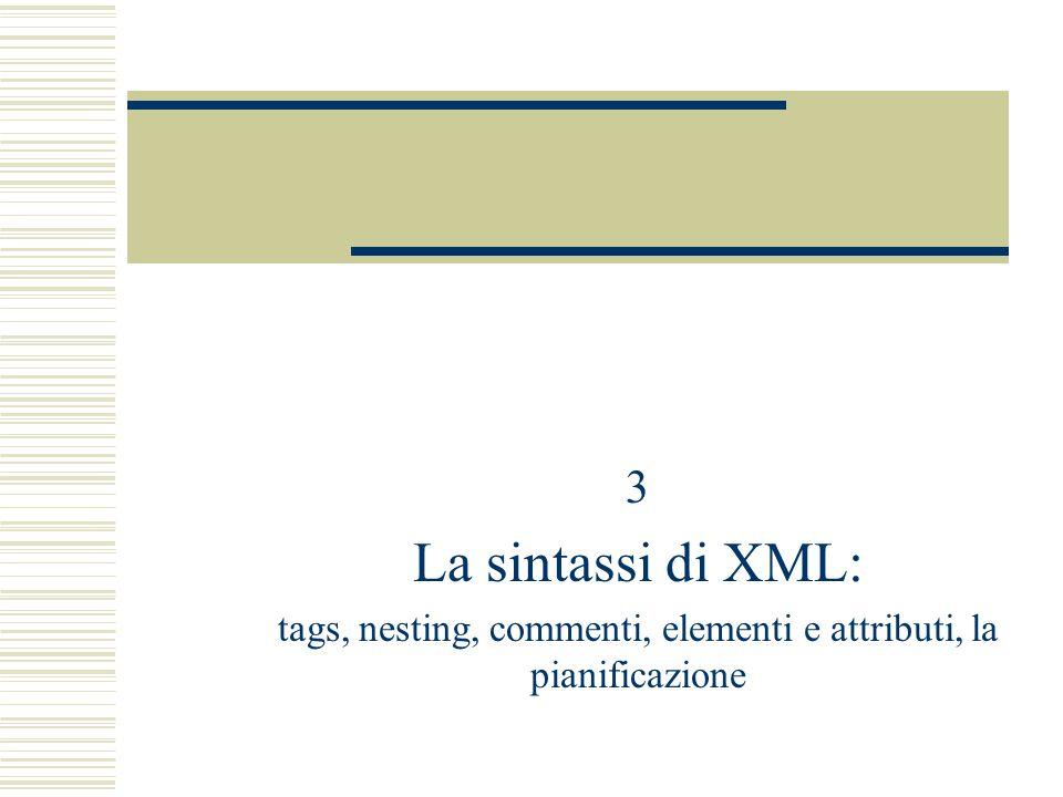 3 La sintassi di XML: tags, nesting, commenti, elementi e attributi, la pianificazione
