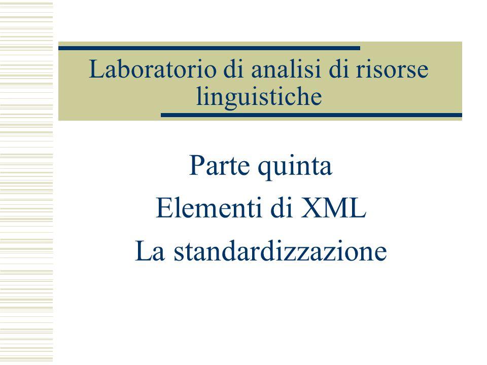 Laboratorio di analisi di risorse linguistiche Parte quinta Elementi di XML La standardizzazione