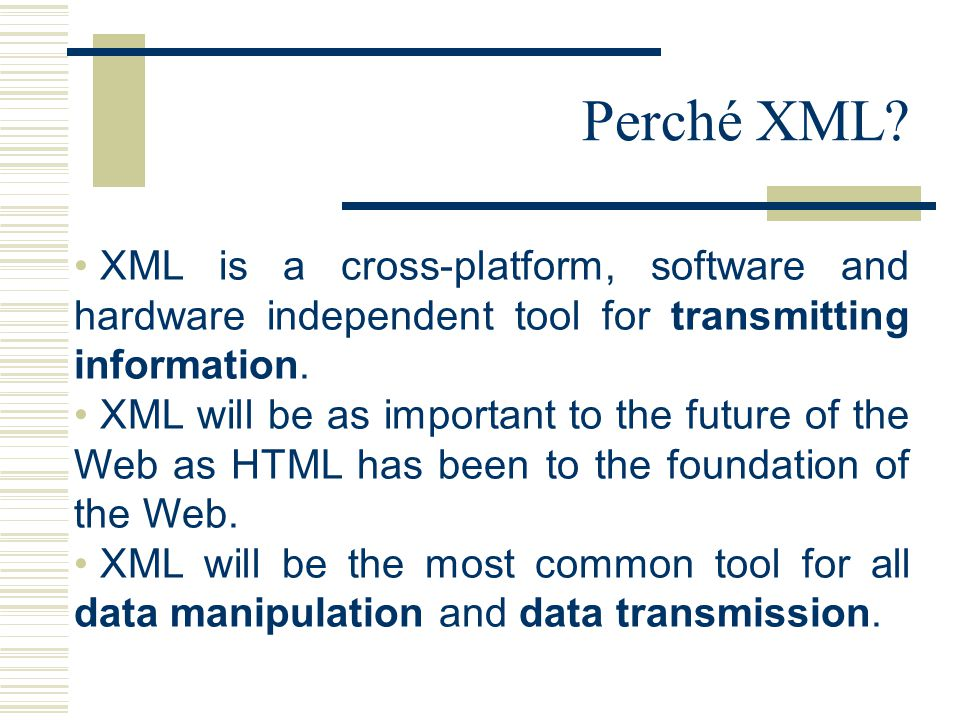 Perché XML? XML is a cross-platform, software and hardware independent tool for transmitting information. XML will be as important to the future of th