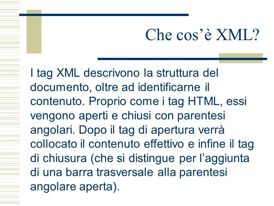 Che cos'è XML? I tag XML descrivono la struttura del documento, oltre ad identificarne il contenuto. Proprio come i tag HTML, essi vengono aperti e ch