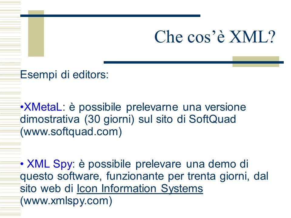 Che cos'è XML? Esempi di editors: XMetaL: è possibile prelevarne una versione dimostrativa (30 giorni) sul sito di SoftQuad (www.softquad.com) XML Spy