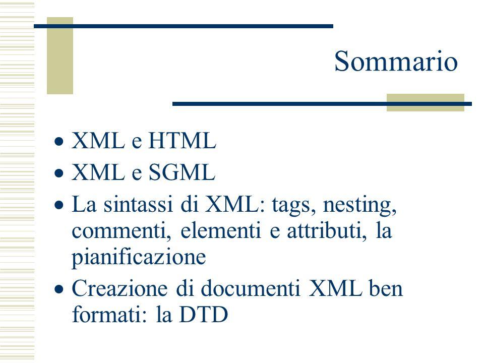 Sommario  XML e HTML  XML e SGML  La sintassi di XML: tags, nesting, commenti, elementi e attributi, la pianificazione  Creazione di documenti XML