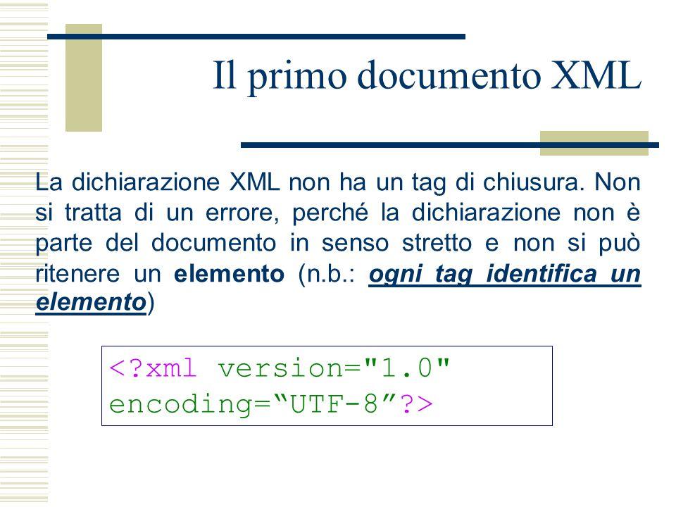 Il primo documento XML La dichiarazione XML non ha un tag di chiusura. Non si tratta di un errore, perché la dichiarazione non è parte del documento i