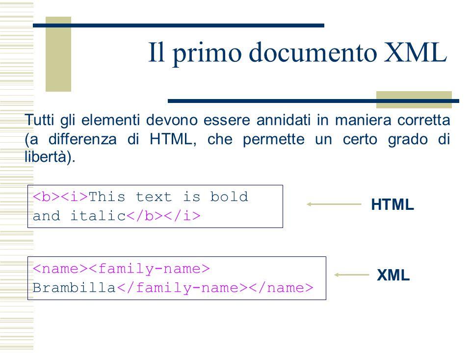 Il primo documento XML Tutti gli elementi devono essere annidati in maniera corretta (a differenza di HTML, che permette un certo grado di libertà).