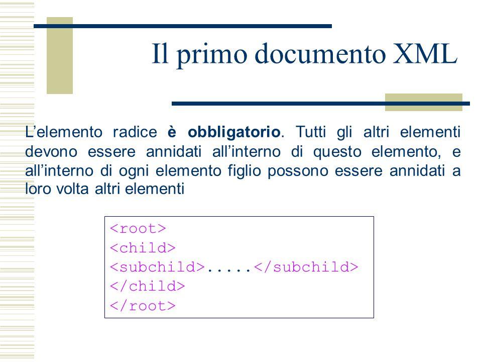 Il primo documento XML L'elemento radice è obbligatorio. Tutti gli altri elementi devono essere annidati all'interno di questo elemento, e all'interno