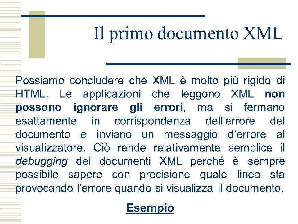 Il primo documento XML Possiamo concludere che XML è molto più rigido di HTML. Le applicazioni che leggono XML non possono ignorare gli errori, ma si