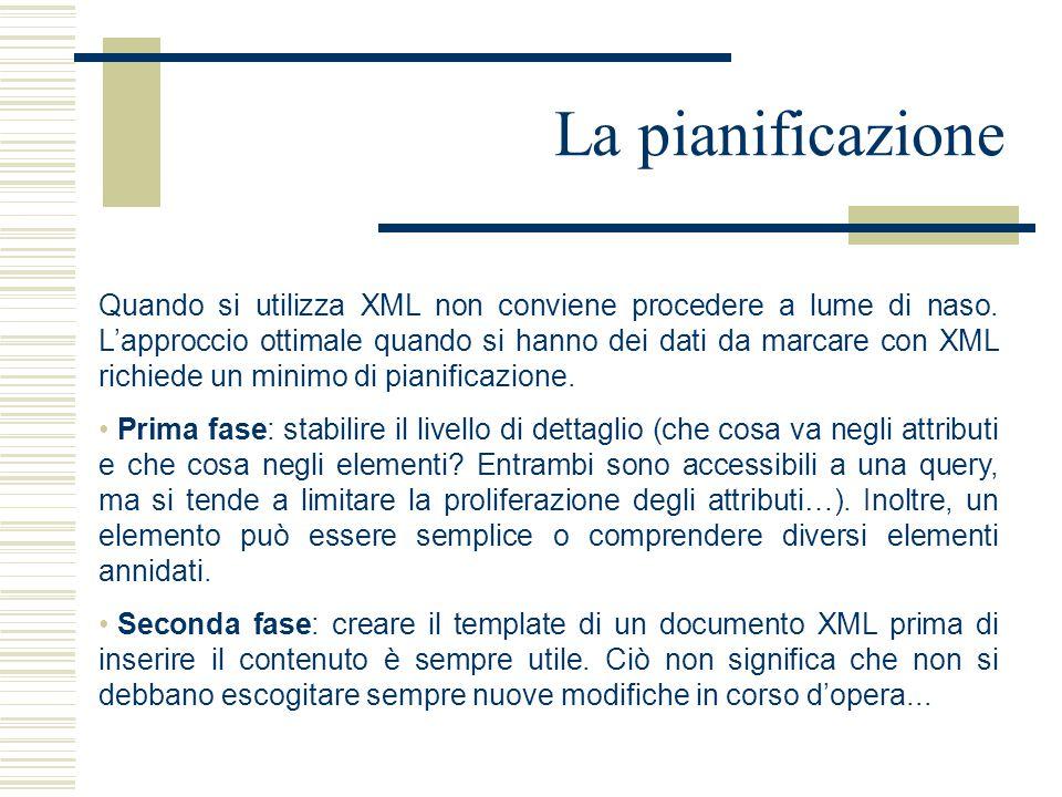 La pianificazione Quando si utilizza XML non conviene procedere a lume di naso. L'approccio ottimale quando si hanno dei dati da marcare con XML richi