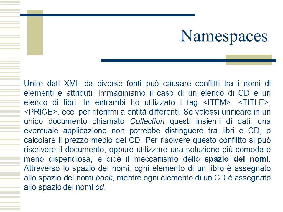 Namespaces Unire dati XML da diverse fonti può causare conflitti tra i nomi di elementi e attributi. Immaginiamo il caso di un elenco di CD e un elenc