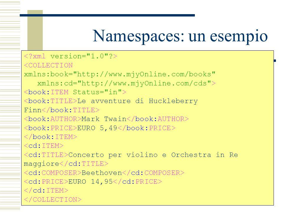 Namespaces: un esempio <COLLECTION xmlns:book= http://www.mjyOnline.com/books xmlns:cd= http://www.mjyOnline.com/cds > Le avventure di Huckleberry Finn Mark Twain EURO 5,49 Concerto per violino e Orchestra in Re maggiore Beethoven EURO 14,95